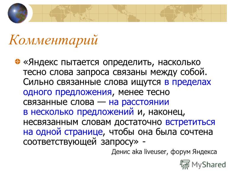 Комментарий «Яндекс пытается определить, насколько тесно слова запроса связаны между собой. Сильно связанные слова ищутся в пределах одного предложения, менее тесно связанные слова на расстоянии в несколько предложений и, наконец, несвязанным словам