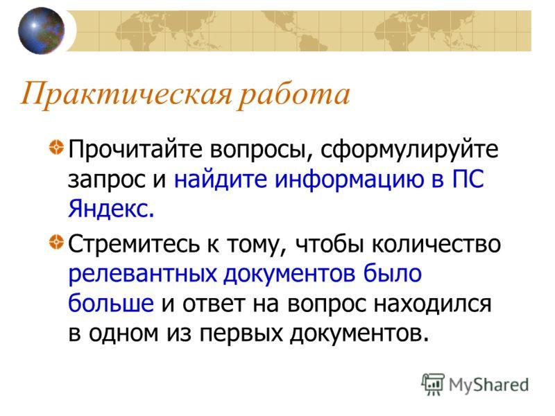 Практическая работа Прочитайте вопросы, сформулируйте запрос и найдите информацию в ПС Яндекс. Стремитесь к тому, чтобы количество релевантных документов было больше и ответ на вопрос находился в одном из первых документов.