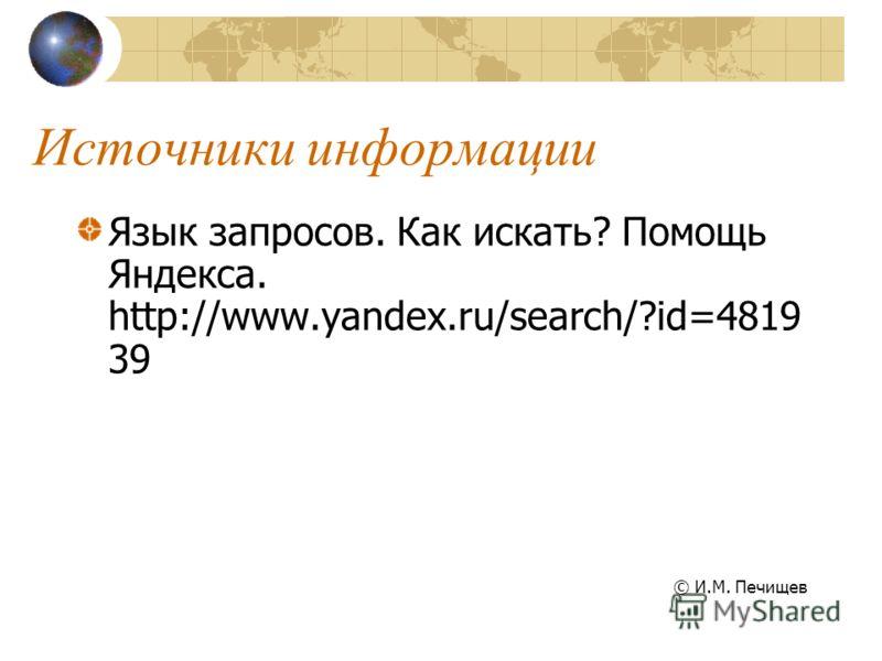 Источники информации Язык запросов. Как искать? Помощь Яндекса. http://www.yandex.ru/search/?id=4819 39 © И.М. Печищев