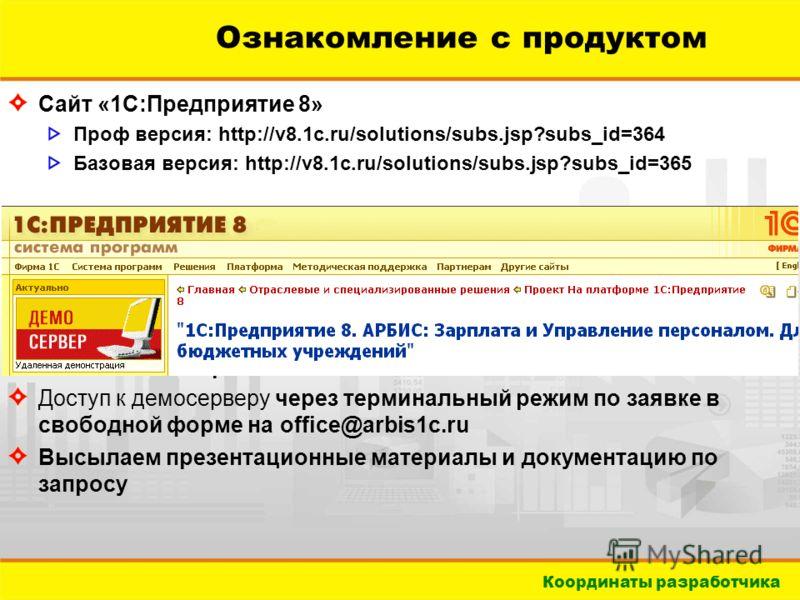 Координаты разработчика Ознакомление с продуктом Сайт «1С:Предприятие 8» Проф версия: http://v8.1c.ru/solutions/subs.jsp?subs_id=364 Базовая версия: http://v8.1c.ru/solutions/subs.jsp?subs_id=365 Сайт АРБИС http://www.arbis1c.ru Доступ к демосерверу