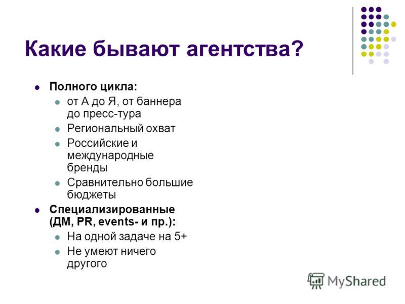 Какие бывают агентства? Полного цикла: от А до Я, от баннера до пресс-тура Региональный охват Российские и международные бренды Сравнительно большие бюджеты Специализированные (ДМ, PR, events- и пр.): На одной задаче на 5+ Не умеют ничего другого