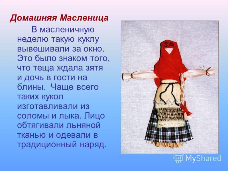 Домашняя Масленица В масленичную неделю такую куклу вывешивали за окно. Это было знаком того, что теща ждала зятя и дочь в гости на блины. Чаще всего таких кукол изготавливали из соломы и лыка. Лицо обтягивали льняной тканью и одевали в традиционный