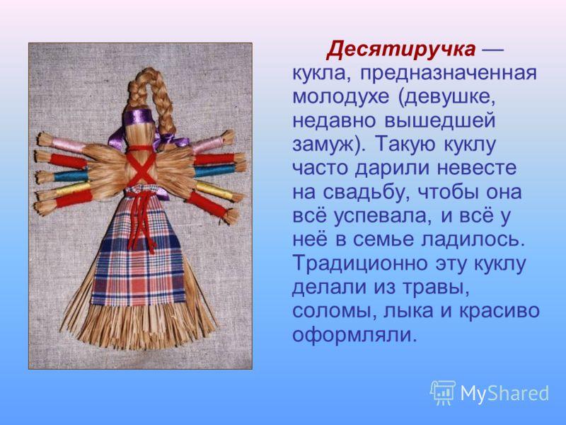 Десятиручка кукла, предназначенная молодухе (девушке, недавно вышедшей замуж). Такую куклу часто дарили невесте на свадьбу, чтобы она всё успевала, и всё у неё в семье ладилось. Традиционно эту куклу делали из травы, соломы, лыка и красиво оформляли.