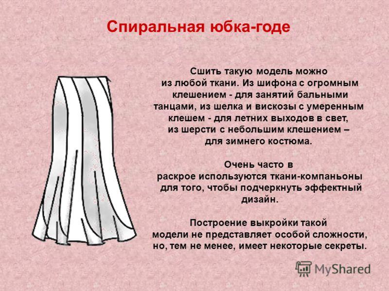 Спиральная юбка-годе Сшить такую модель можно из любой ткани. Из шифона с огромным клешением - для занятий бальными танцами, из шелка и вискозы с умеренным клешем - для летних выходов в свет, из шерсти с небольшим клешением – для зимнего костюма. Оче