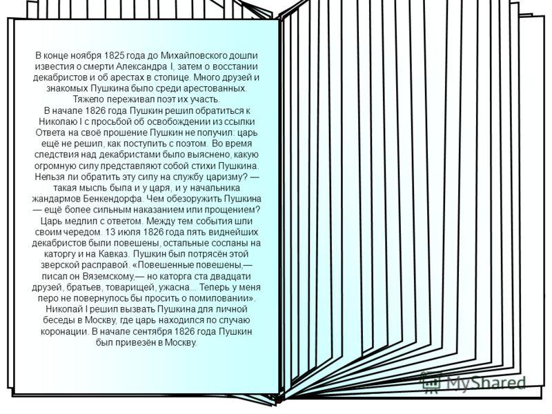 В Москве Вызывая Пушкина в Москву, Николай I решил попытаться использовать перо поэта в интересах своей политики, сделать Пушкина придворным поэтом. Этим и объясняется лицемерно- доброжелательный приём поэта царём. Царь принял Пушкина с глазу на глаз