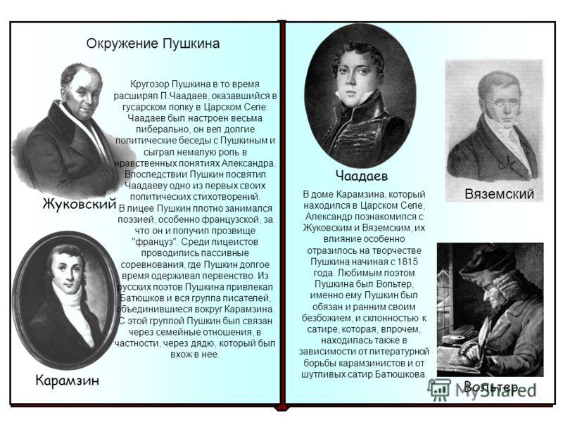 Чаадаев Вяземский Вольтер В доме Карамзина, который находился в Царском Селе, Александр познакомился с Жуковским и Вяземским, их влияние особенно отразилось на творчестве Пушкина начиная с 1815 года. Любимым поэтом Пушкина был Вольтер, именно ему Пуш