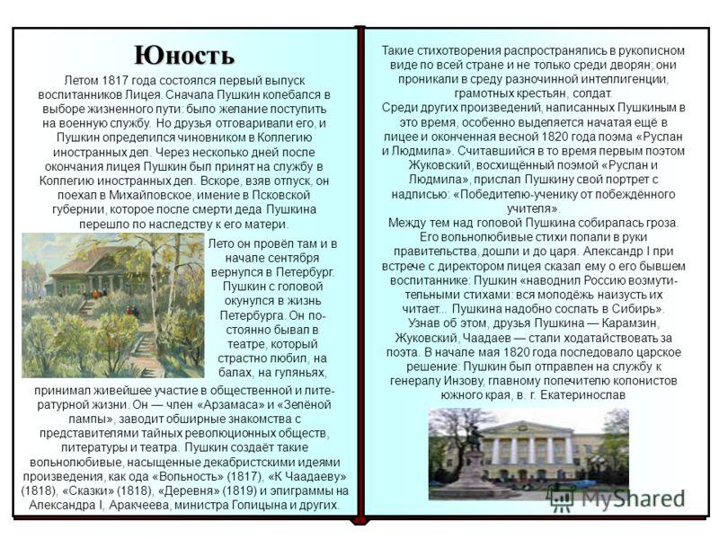 Юность Летом 1817 года состоялся первый выпуск воспитанников Лицея. Сначала Пушкин колебался в выборе жизненного пути: было желание поступить на военную службу. Но друзья отговаривали его, и Пушкин определился чиновником в Коллегию иностранных дел. Ч