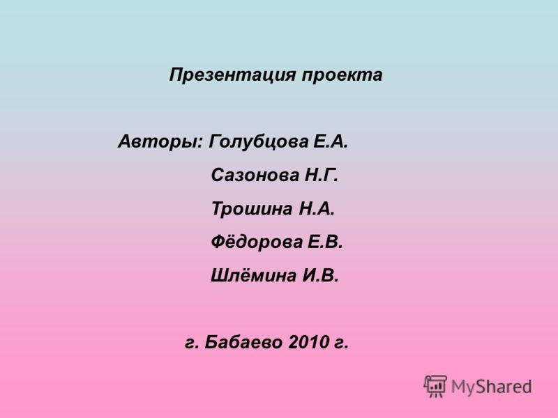 Презентация проекта Авторы: Голубцова Е.А. Сазонова Н.Г. Трошина Н.А. Фёдорова Е.В. Шлёмина И.В. г. Бабаево 2010 г.