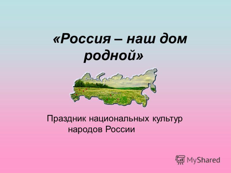 «Россия – наш дом родной» Праздник национальных культур народов России