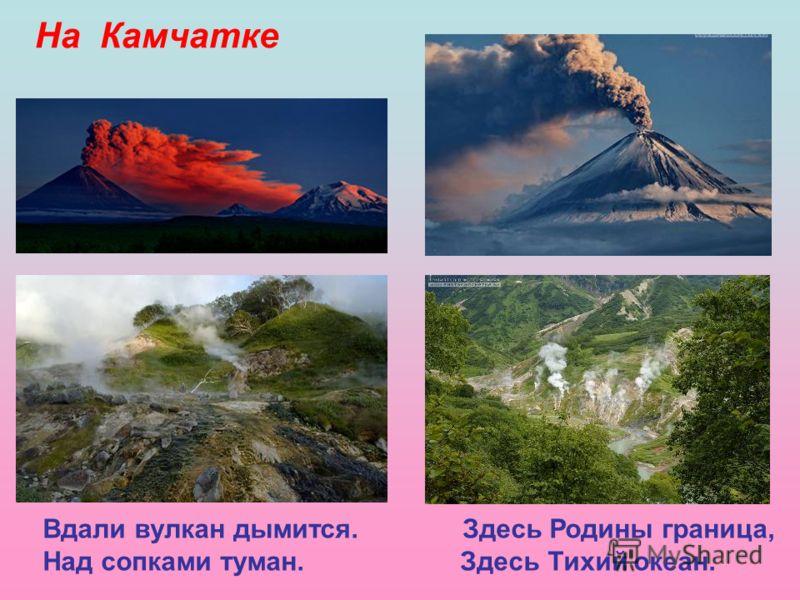 На Камчатке Вдали вулкан дымится. Здесь Родины граница, Над сопками туман. Здесь Тихий океан.
