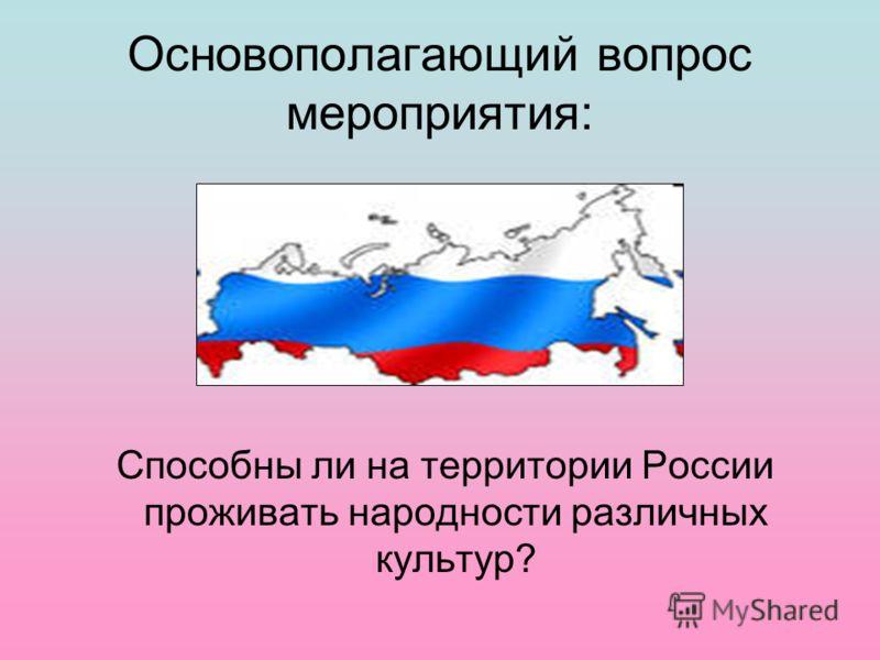 Основополагающий вопрос мероприятия: Способны ли на территории России проживать народности различных культур?