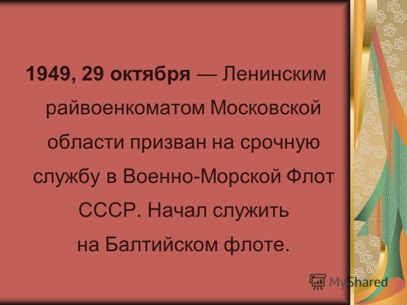 1949, 29 октября Ленинским райвоенкоматом Московской области призван на срочную службу в Военно-Морской Флот СССР. Начал служить на Балтийском флоте.