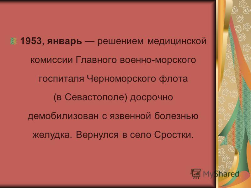 1953, январь решением медицинской комиссии Главного военно-морского госпиталя Черноморского флота (в Севастополе) досрочно демобилизован с язвенной болезнью желудка. Вернулся в село Сростки.