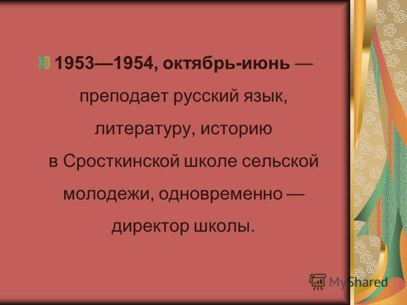 19531954, октябрь-июнь преподает русский язык, литературу, историю в Сросткинской школе сельской молодежи, одновременно директор школы.