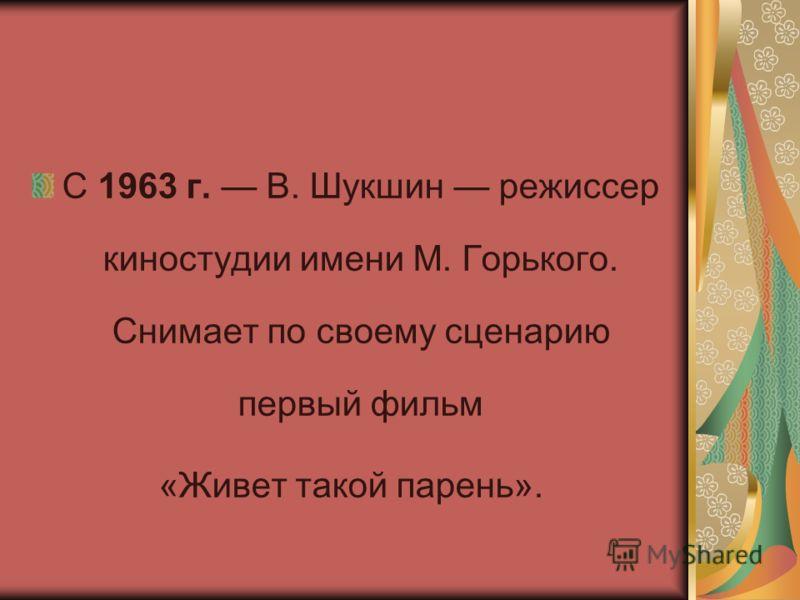 С 1963 г. В. Шукшин режиссер киностудии имени М. Горького. Снимает по своему сценарию первый фильм «Живет такой парень».