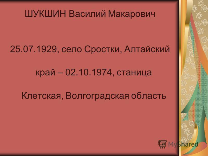 ШУКШИН Василий Макарович 25.07.1929, село Сростки, Алтайский край – 02.10.1974, станица Клетская, Волгоградская область