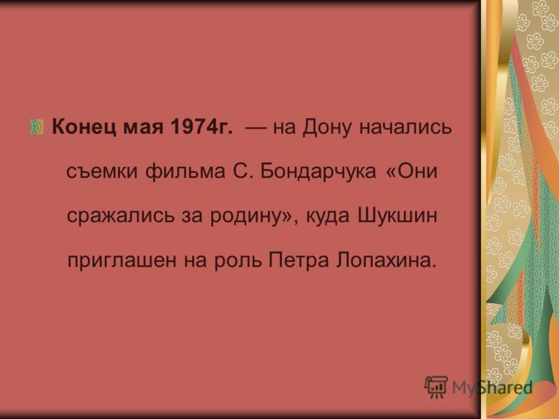 Конец мая 1974г. на Дону начались съемки фильма С. Бондарчука «Они сражались за родину», куда Шукшин приглашен на роль Петра Лопахина.