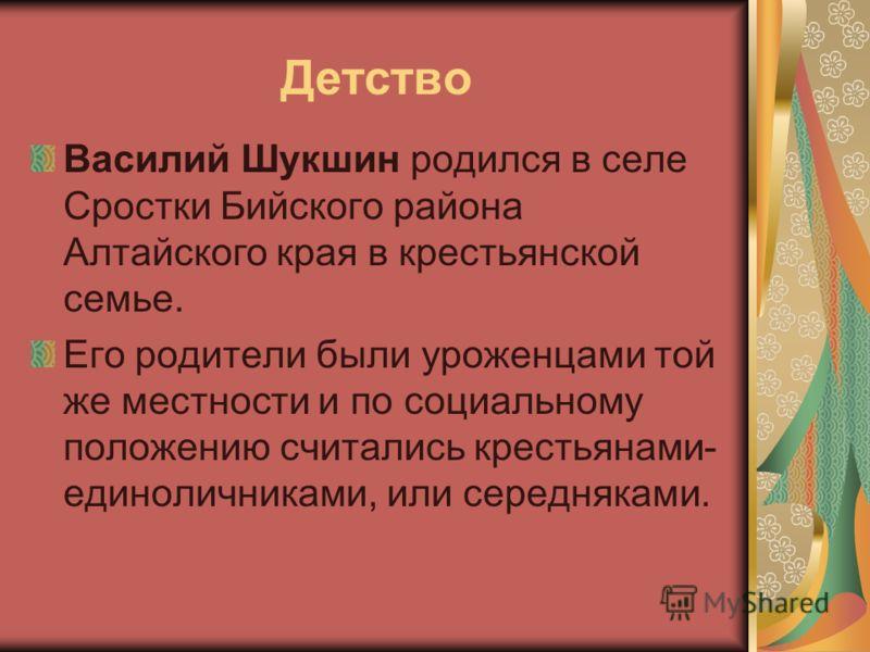 Детство Василий Шукшин родился в селе Сростки Бийского района Алтайского края в крестьянской семье. Его родители были уроженцами той же местности и по социальному положению считались крестьянами- единоличниками, или середняками.