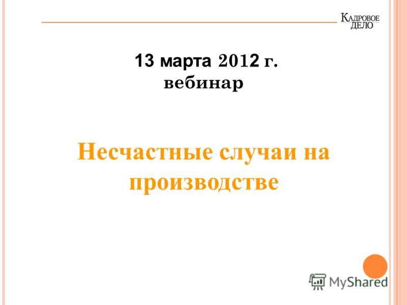 13 марта 201 2 г. вебинар Несчастные случаи на производстве