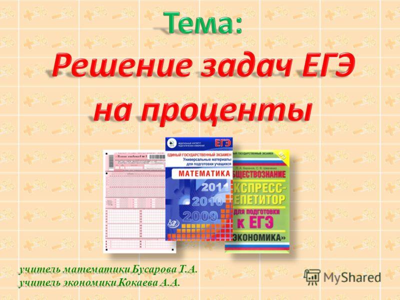 учитель математики Бусарова Т.А. учитель экономики Кокаева А.А.