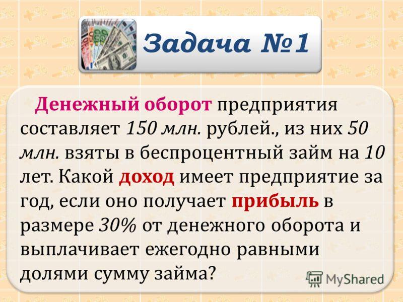 Денежный оборот предприятия составляет 150 млн. рублей., из них 50 млн. взяты в беспроцентный займ на 10 лет. Какой доход имеет предприятие за год, если оно получает прибыль в размере 30% от денежного оборота и выплачивает ежегодно равными долями сум