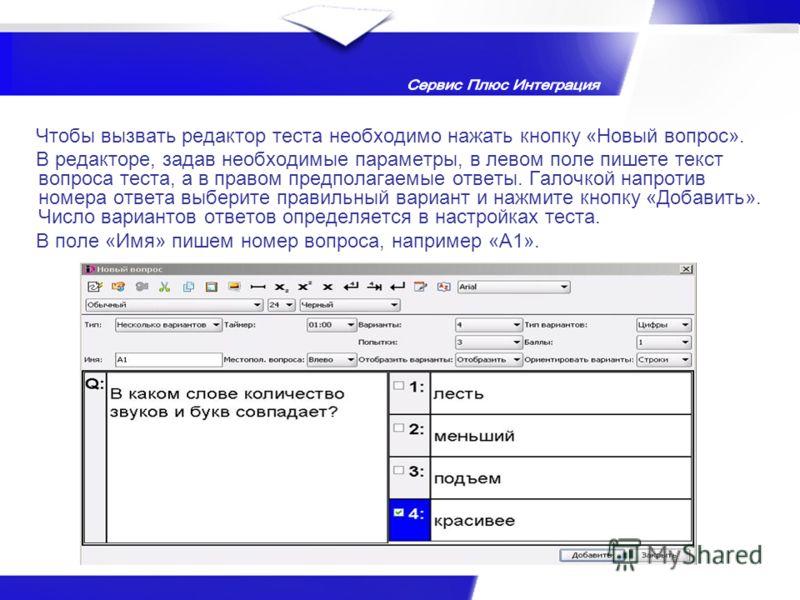 Чтобы вызвать редактор теста необходимо нажать кнопку «Новый вопрос». В редакторе, задав необходимые параметры, в левом поле пишете текст вопроса теста, а в правом предполагаемые ответы. Галочкой напротив номера ответа выберите правильный вариант и н