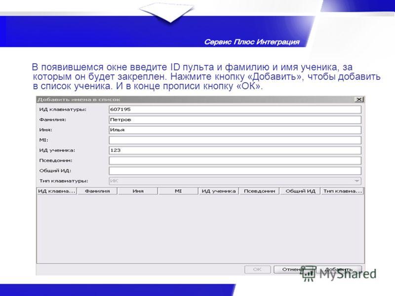 В появившемся окне введите ID пульта и фамилию и имя ученика, за которым он будет закреплен. Нажмите кнопку «Добавить», чтобы добавить в список ученика. И в конце прописи кнопку «ОК».