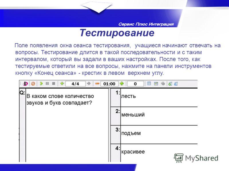 Тестирование Поле появления окна сеанса тестирования, учащиеся начинают отвечать на вопросы. Тестирование длится в такой последовательности и с таким интервалом, который вы задали в ваших настройках. После того, как тестируемые ответили на все вопрос