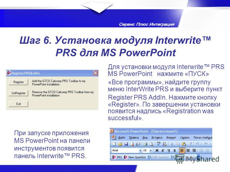 Шаг 6. Установка модуля Interwrite PRS для MS PowerPoint Для установки модуля Interwrite PRS MS PowerPoint нажмите «ПУСК» «Все программы», найдите группу меню InterWrite PRS и выберите пункт Register PRS AddIn. Нажмите кнопку «Register». По завершени