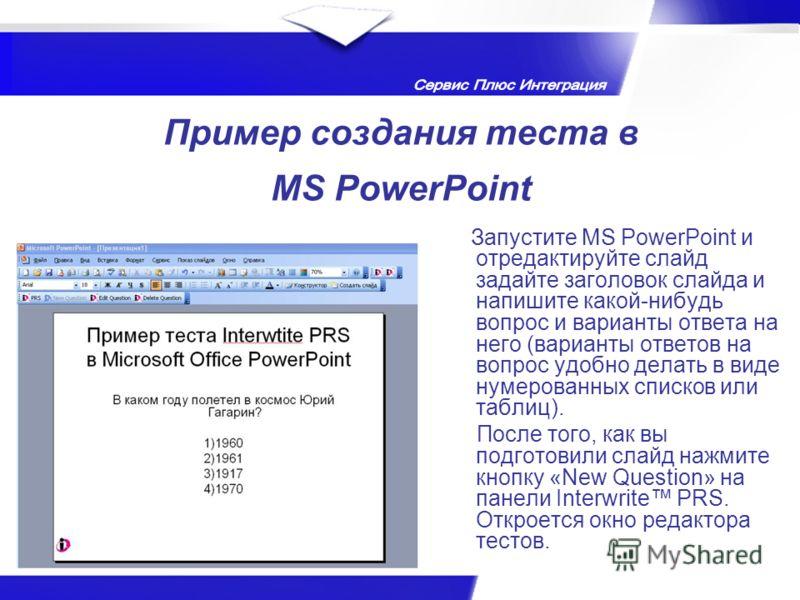 Пример создания теста в MS PowerPoint Запустите MS PowerPoint и отредактируйте слайд задайте заголовок слайда и напишите какой-нибудь вопрос и варианты ответа на него (варианты ответов на вопрос удобно делать в виде нумерованных списков или таблиц).