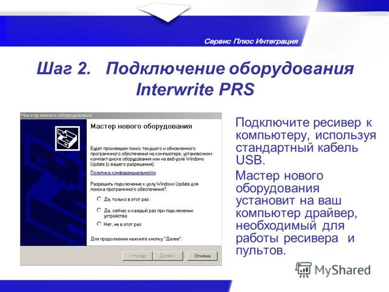 Шаг 2. Подключение оборудования Interwrite PRS Подключите ресивер к компьютеру, используя стандартный кабель USB. Мастер нового оборудования установит на ваш компьютер драйвер, необходимый для работы ресивера и пультов.