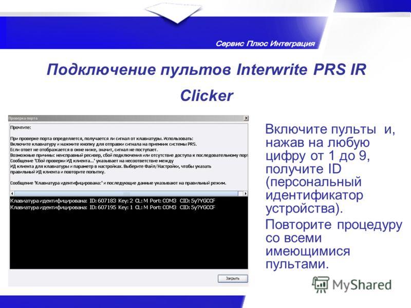 Подключение пультов Interwrite PRS IR Clicker Включите пульты и, нажав на любую цифру от 1 до 9, получите ID (персональный идентификатор устройства). Повторите процедуру со всеми имеющимися пультами.
