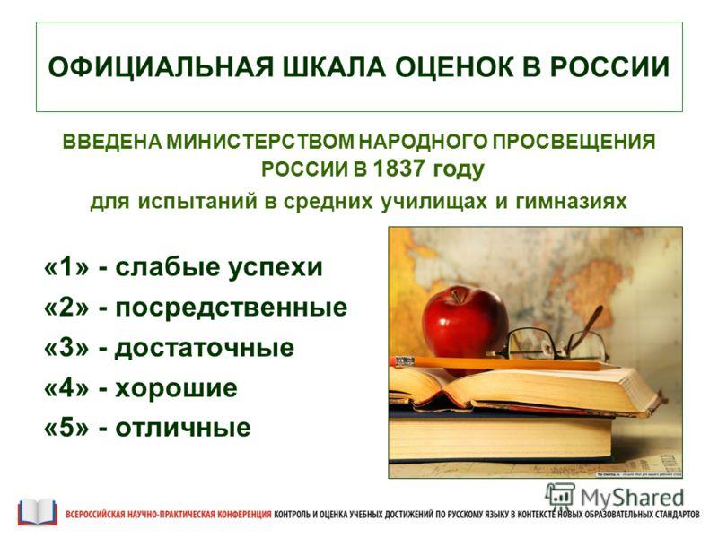 ОФИЦИАЛЬНАЯ ШКАЛА ОЦЕНОК В РОССИИ ВВЕДЕНА МИНИСТЕРСТВОМ НАРОДНОГО ПРОСВЕЩЕНИЯ РОССИИ В 1837 году для испытаний в средних училищах и гимназиях «1» - слабые успехи «2» - посредственные «3» - достаточные «4» - хорошие «5» - отличные