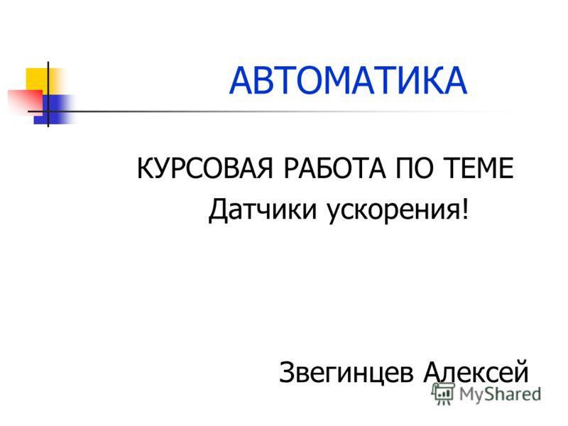 АВТОМАТИКА КУРСОВАЯ РАБОТА ПО ТЕМЕ Датчики ускорения! Звегинцев Алексей