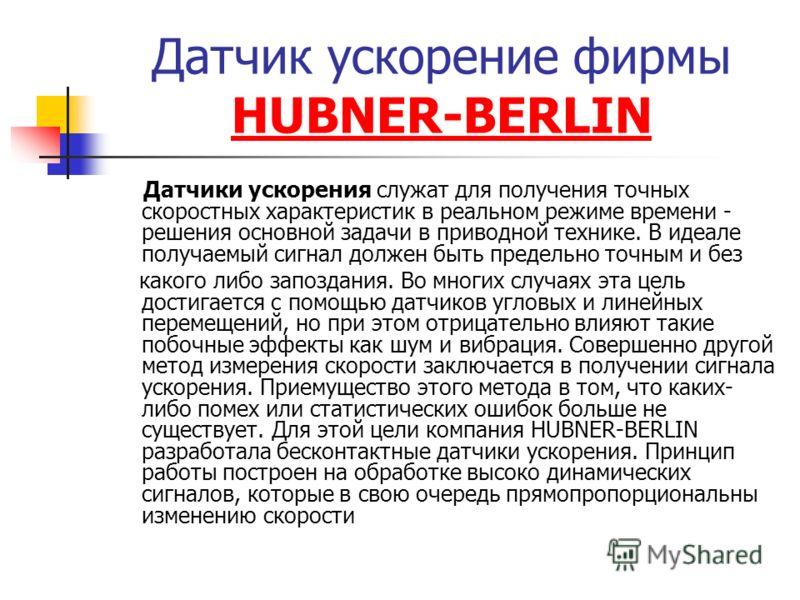 Датчик ускорение фирмы HUBNER-BERLIN HUBNER-BERLIN Датчики ускорения служат для получения точных скоростных характеристик в реальном режиме времени - решения основной задачи в приводной технике. В идеале получаемый сигнал должен быть предельно точным