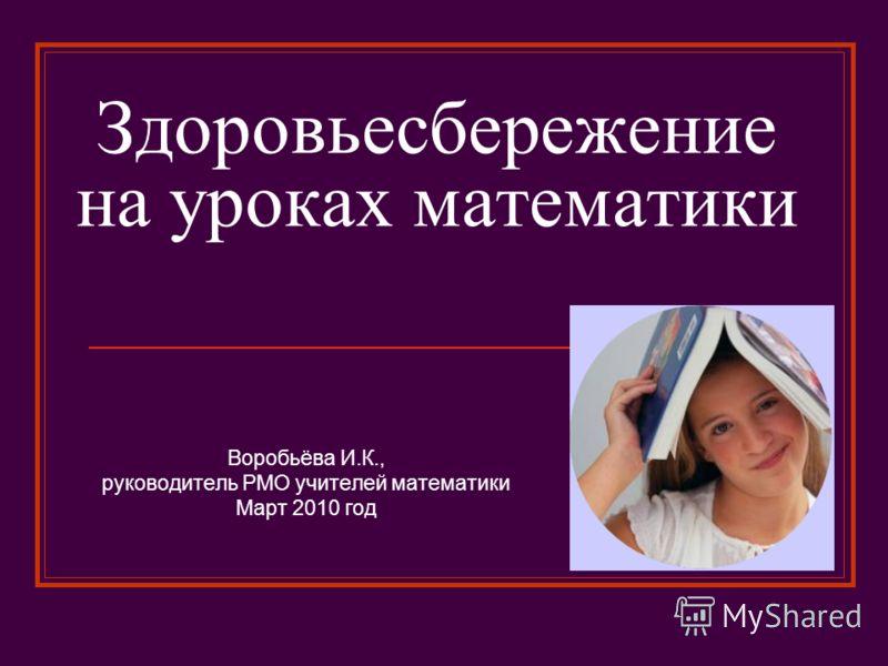 Здоровьесбережение на уроках математики Воробьёва И.К., руководитель РМО учителей математики Март 2010 год