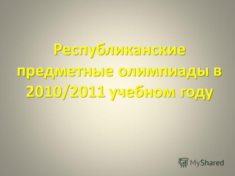 Республиканские предметные олимпиады в 2010/2011 учебном году