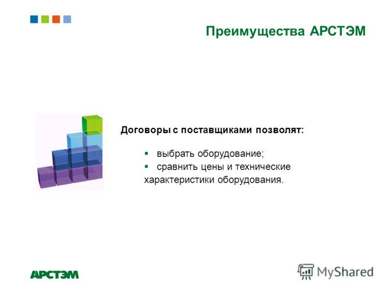 Преимущества АРСТЭМ Договоры с поставщиками позволят: выбрать оборудование; сравнить цены и технические характеристики оборудования.