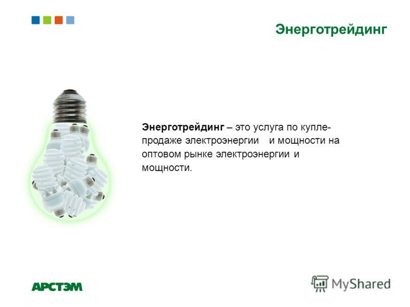 Энерготрейдинг Энерготрейдинг – это услуга по купле- продаже электроэнергии и мощности на оптовом рынке электроэнергии и мощности.