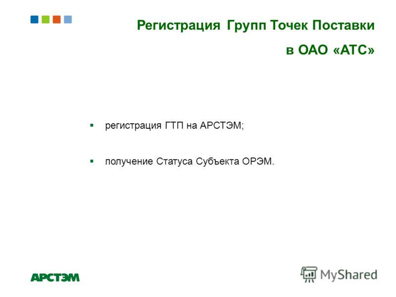Регистрация Групп Точек Поставки в ОАО «АТС» регистрация ГТП на АРСТЭМ; получение Статуса Субъекта ОРЭМ.