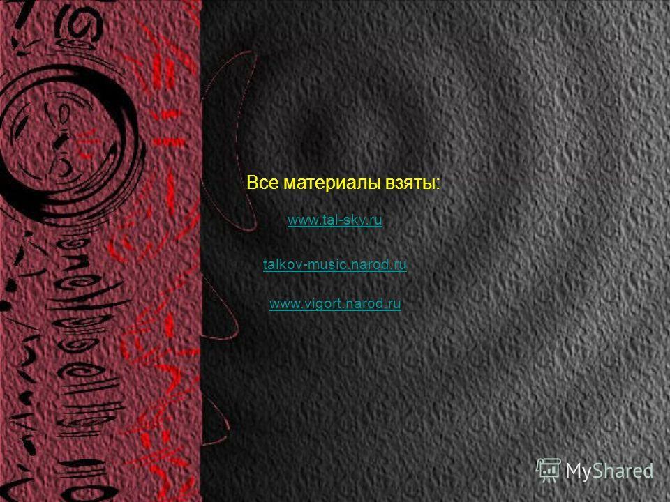 Все материалы взяты: www.tal-sky.ru talkov-music.narod.ru www.vigort.narod.ru
