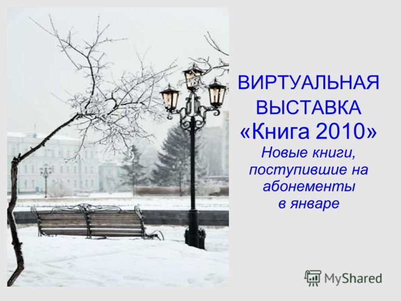 ВИРТУАЛЬНАЯ ВЫСТАВКА «Книга 2010» Новые книги, поступившие на абонементы в январе