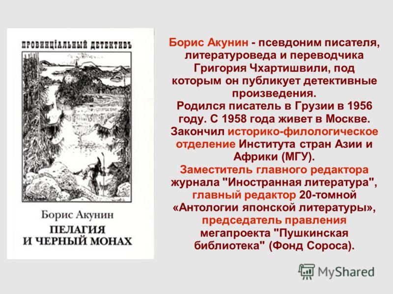 Борис Акунин - псевдоним писателя, литературоведа и переводчика Григория Чхартишвили, под которым он публикует детективные произведения. Родился писатель в Грузии в 1956 году. С 1958 года живет в Москве. Закончил историко-филологическое отделение Инс