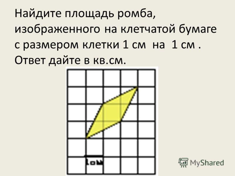 Найдите площадь ромба, изображенного на клетчатой бумаге с размером клетки 1 см на 1 см. Ответ дайте в кв. см.