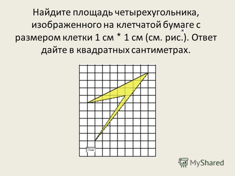 Найдите площадь четырехугольника, изображенного на клетчатой бумаге с размером клетки 1 см * 1 см (см. рис.). Ответ дайте в квадратных сантиметрах.