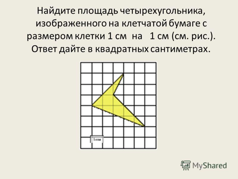 Найдите площадь четырехугольника, изображенного на клетчатой бумаге с размером клетки 1 см на 1 см (см. рис.). Ответ дайте в квадратных сантиметрах.