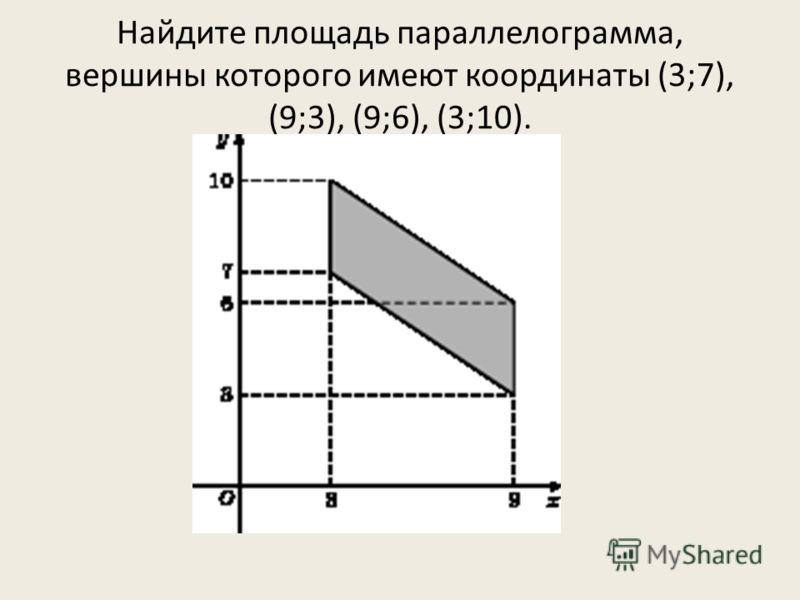 Найдите площадь параллелограмма, вершины которого имеют координаты (3;7), (9;3), (9;6), (3;10).