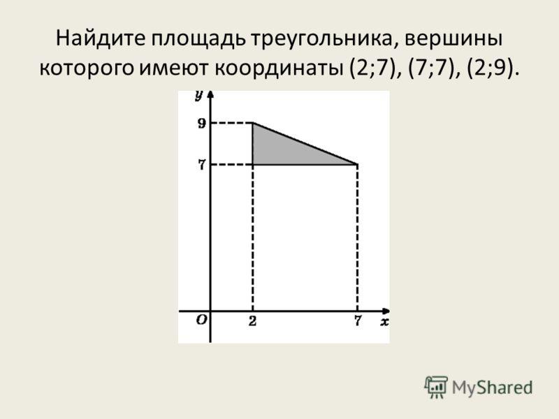 Найдите площадь треугольника, вершины которого имеют координаты (2;7), (7;7), (2;9).
