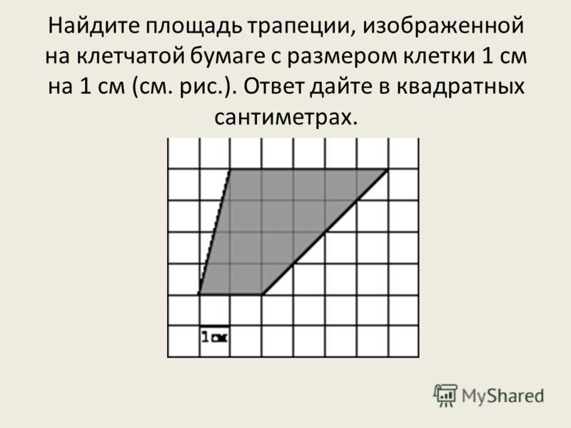 Найдите площадь трапеции, изображенной на клетчатой бумаге с размером клетки 1 см на 1 см (см. рис.). Ответ дайте в квадратных сантиметрах.