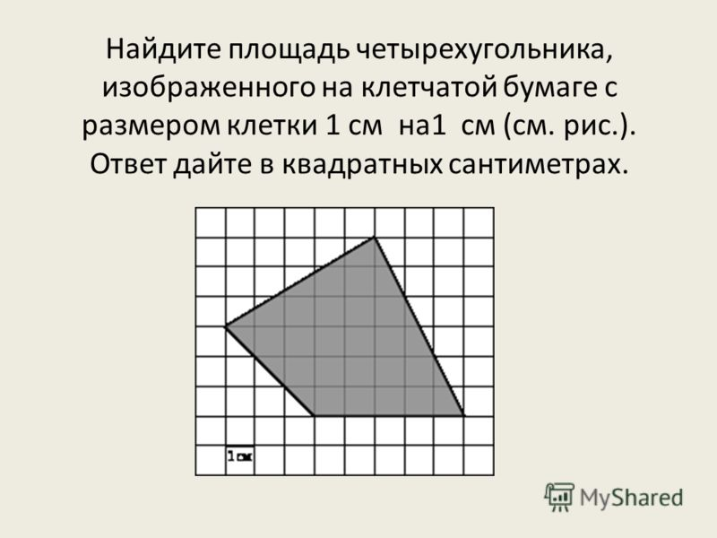 Найдите площадь четырехугольника, изображенного на клетчатой бумаге с размером клетки 1 см на1 см (см. рис.). Ответ дайте в квадратных сантиметрах.